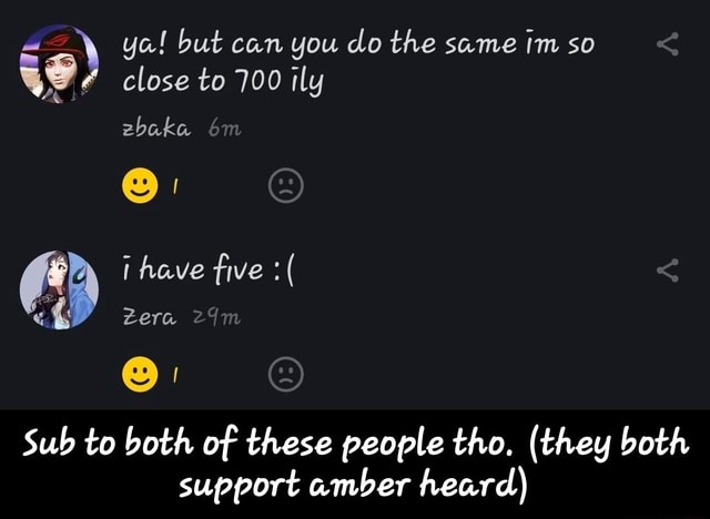 Ya but can you do the same so close to 700 ily zbaka have five  and Zera Sub to both of these people tho. they both support amber heard Sub to both of these people tho. they both support amber heard memes