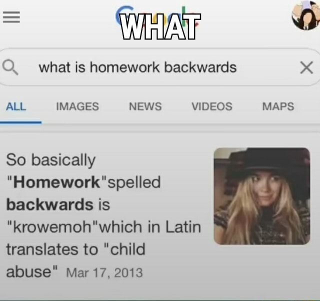 WHAT what is homework backwards ALL IMAGES NEWS MAPS So basically Homework spelled backwards is krowemoh'which in Latin translates to child abuse Mar 17, 2013 MAPS memes