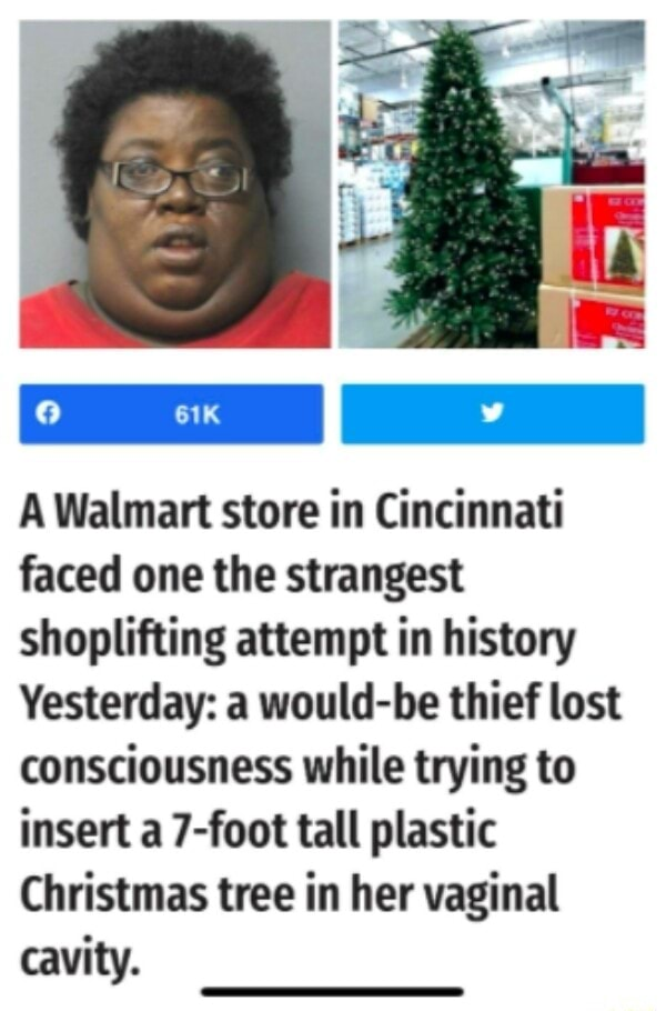 A Walmart store in Cincinnati faced one the strangest shoplifting attempt in history Yesterday a would be thief lost consciousness while trying to insert 7 foot tall plastic Christmas tree in her vaginal cavity meme