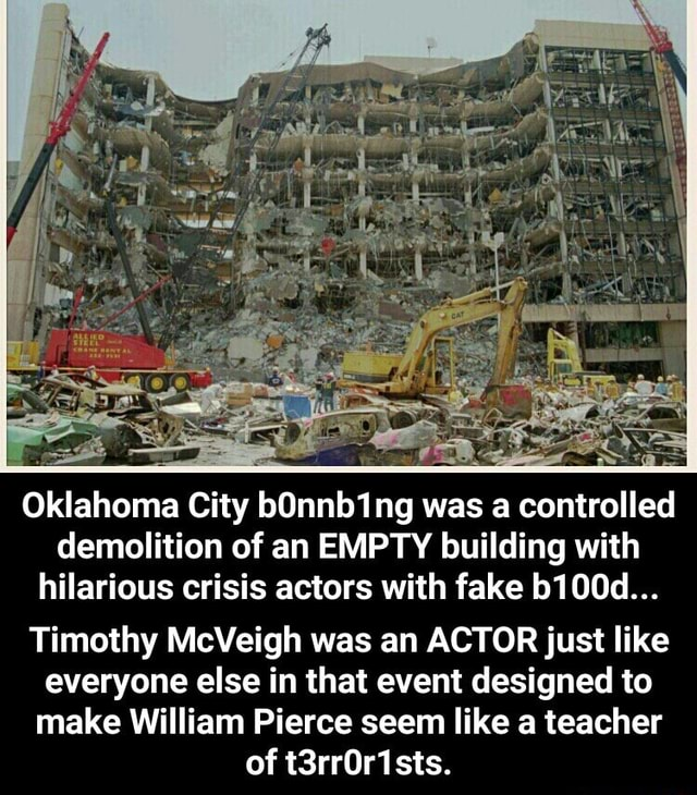Oklahoma City bOnnb1ng was a controlled demolition of an EMPTY building with hilarious crisis actors with fake b100d Timothy McVeigh was an ACTOR just like everyone else in that event designed to make William Pierce seem like a teacher of t3rrOr1sts. Timothy McVeigh was an ACTOR just like everyone else in that event designed to make William Pierce seem like a teacher of t3rr0r1sts meme