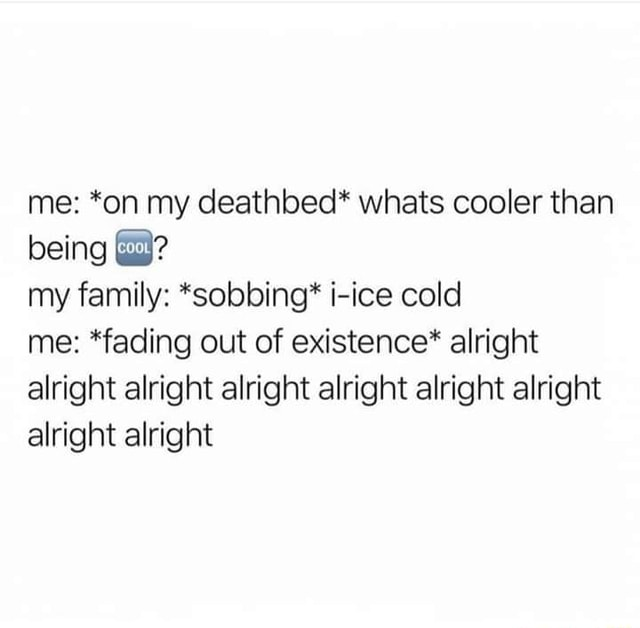 Me *on my deathbed* whats cooler than being my family *sobbing* Hice cold me *fading out of existence* alright alright alright alright alright alright alright alright alright memes