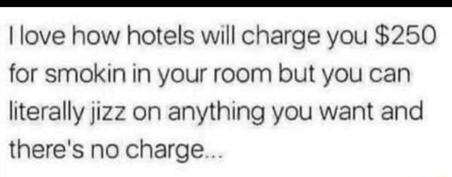 Love how hotels will charge you $250 for smokin in your room but you can literally jizz on anything you want and there's no charge memes