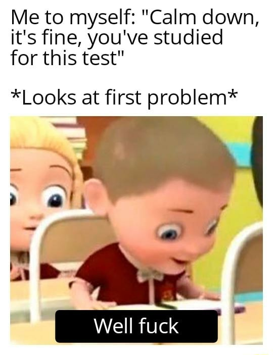 Me to myself Calm down, it's fine, you've studied for this test *Looks at first problem* Well fuck memes