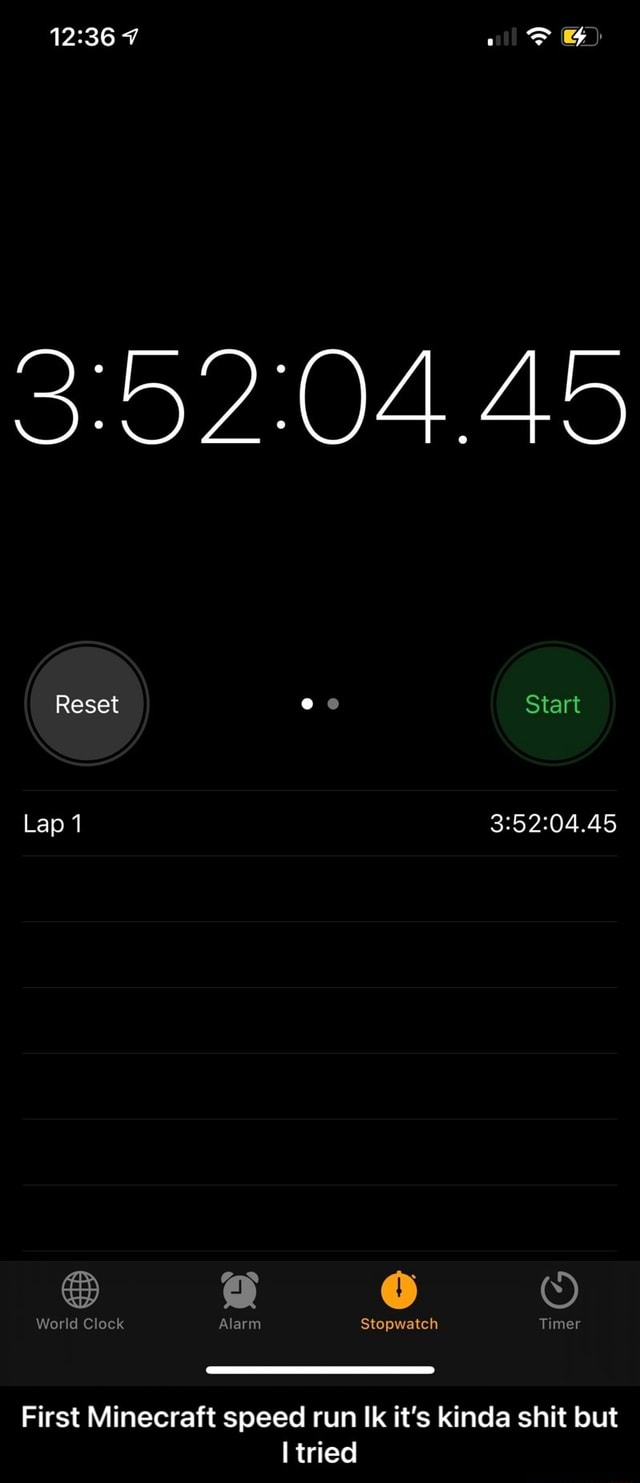 7 45 Reset ee Start Lap 1 a World Clock Alarm Stopwatch Timer First Minecraft speed run Ik it's kinda shit but tried First Minecraft speed run Ik it's kinda shit but I tried memes