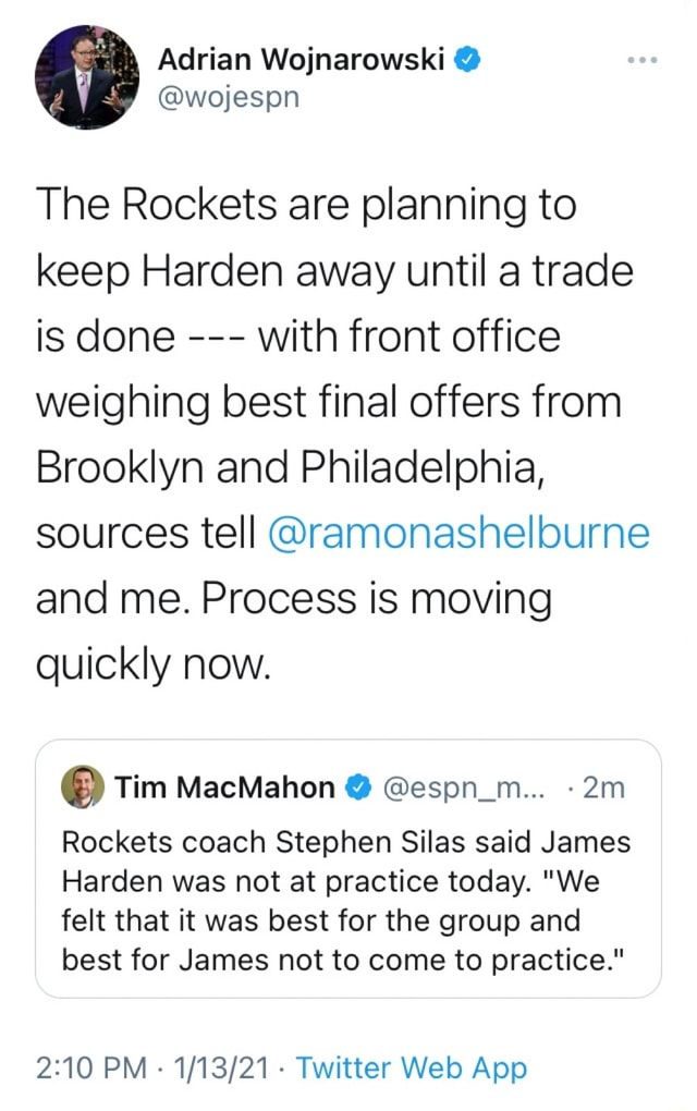 Adrian Wojnarowski wojespn The Rockets are planning to keep Harden away until a trade is done with front office weighing best final offers from Brooklyn and Philadelphia, sources tell ramonashelburne and me. Process is moving quickly now. Tim MacMahon espn m Rockets coach Stephen Silas said James Harden was not at practice today. We felt that it was best for the group and best for James not to come to practice. PM Twitter Web memes