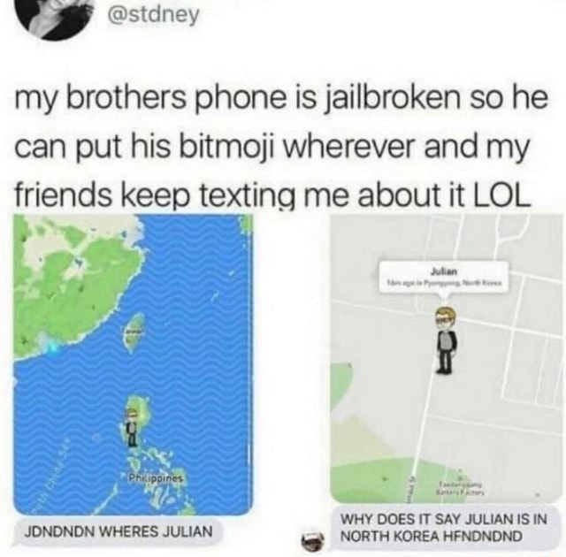 My brothers phone is jailbroken so he can put his bitmoji wherever and my friends keep texting me about it LOL WHY DOES IT SAY JULIAN IS IN JDNONDN WHERES JULIAN NORTH KOREA HFNONDND memes