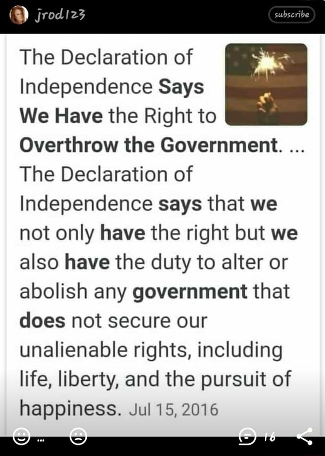 Jrodiz3 The Declaration of Independence Says We Have the Right to Overthrow the Government. The Declaration of Independence says that we not only have the right but we also have the duty to alter or abolish any government that does not secure our unalienable rights, including life, liberty, and the pursuit of happiness. Jul 15, 2016 meme
