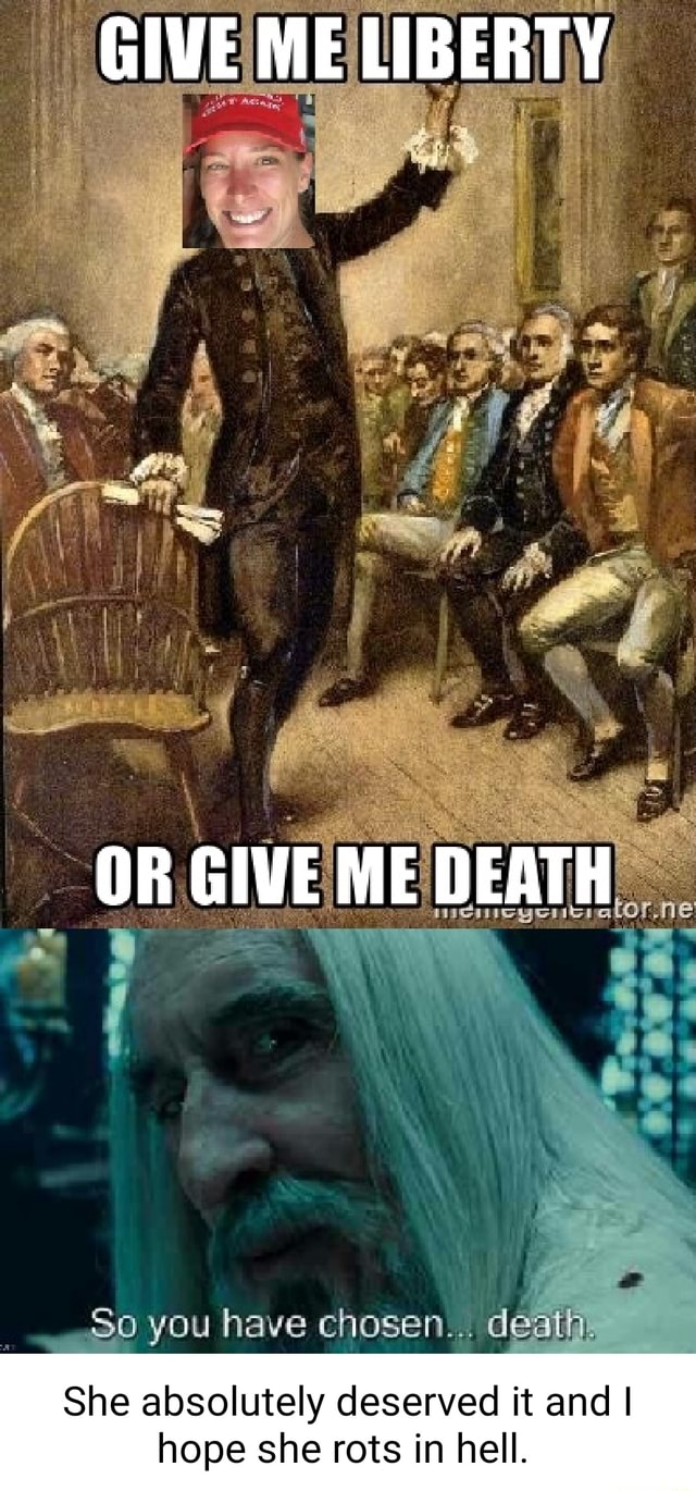 GIVE ME LIBERTY OR GIVE ME DEATH So you have chosen death, She absolutely deserved it and I hope she rots in hell memes