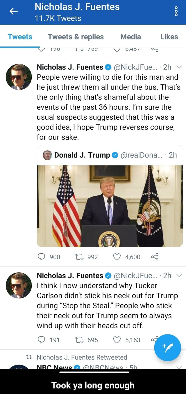 Nicholas J. Fuentes Tweets Tweets Tweets and replies Media Likes No Nicholas J. Fuentes NickJFue People were willing to die for this man and he just threw them all under the bus. That's the only thing that's shameful about the events of the past 36 hours. I'm sure the usual suspects suggested that this was a good idea, I hope Trump reverses course, for our sake. Donald J. Trump realDona 900 992 4600 Nicholas J. Fuentes NickJFue think I now understand why Tucker Carlson didn't stick his neck out for Trump during Stop the Steal. People who stick their neck out for Trump seem to always wind up with their heads cut off. 191 Tl 695 5,163 Nicholas J. Fuentes Retweeted Took ya long enough Took ya long enough memes