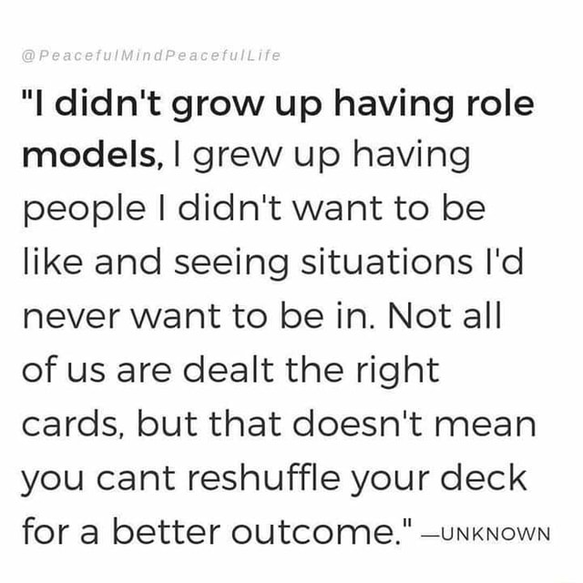 I didn't grow up having role models, I grew up having people I didn't want to be like and seeing situations I'd never want to be in. Not all of us are dealt the right cards, but that doesn't mean you cant reshuffle your deck for a better outcome. unknown memes
