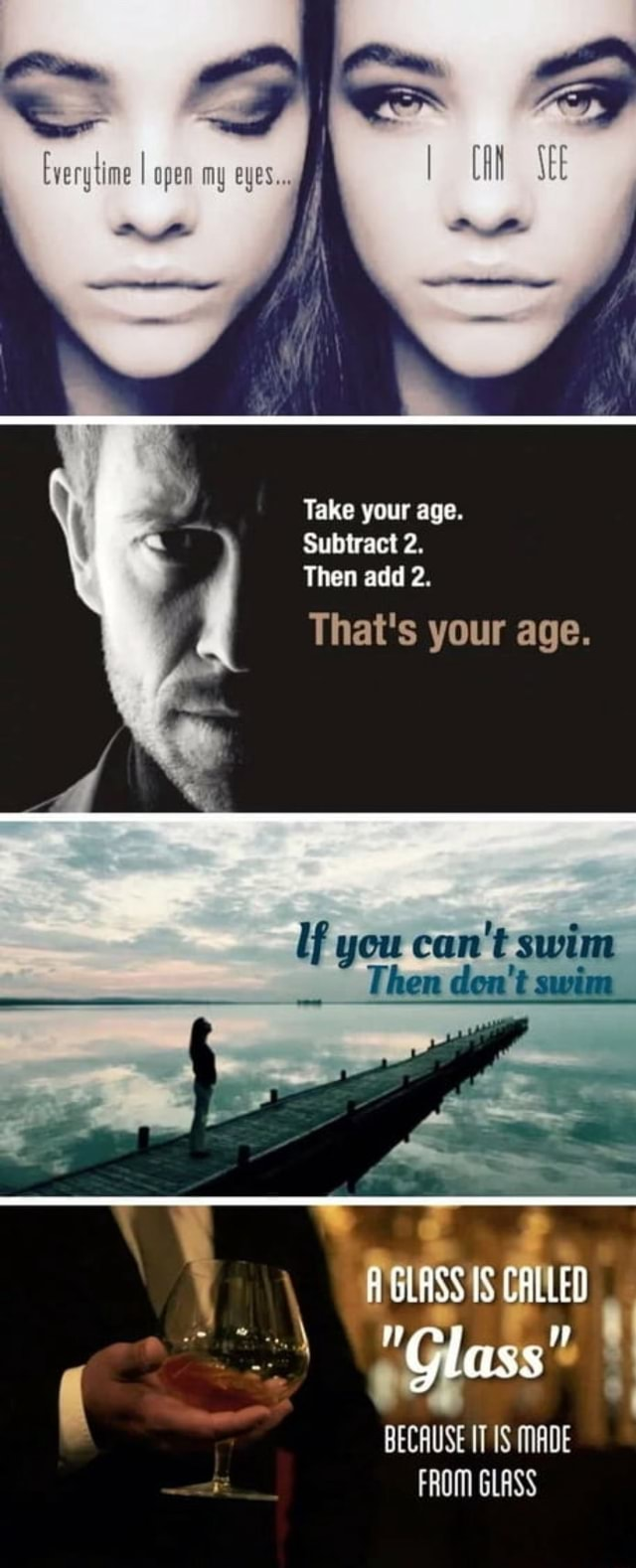 I ag eyes Take your age. Subtract 2. Then add 2. That's your age. Then do not swi   5 IS CALLED BECAUSE IT IS MADE FROM GLASS memes
