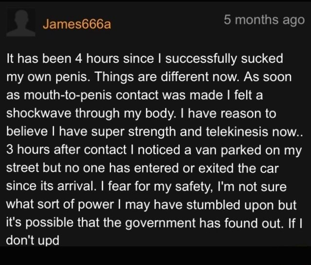5 months ago It has been 4 hours since I successfully sucked my own penis. Things are different now. As soon as mouth to penis contact was made I felt a shockwave through my body. I have reason to believe I have super strength and telekinesis now 3 hours after contact I noticed a van parked on my street but no one has entered or exited the car since its arrival. I fear for my safety, I'm not sure what sort of power I may have stumbled upon but it's possible that the government has found out. If I do not upd memes