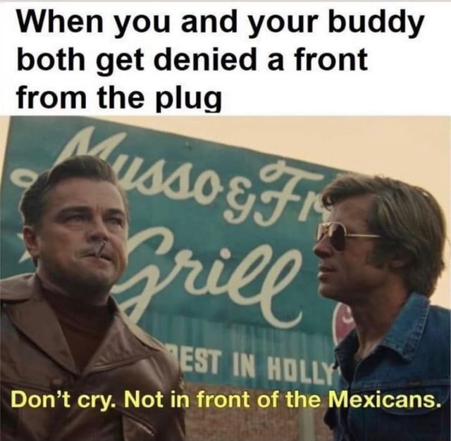 When you and your buddy both get denied a front from the plug TEST IN HOLLY Do not cry. Not in front of the Mexicans meme