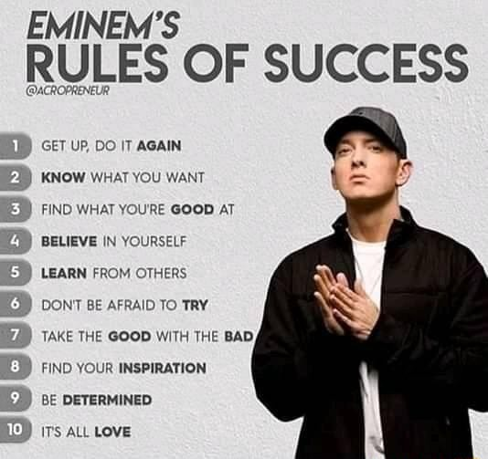 EMINEM'S RULES OF SUCCESS GET UP, DO IT AGAIN KNOW WHAT YOU WANT FIND WHAT YOURE GOOD AT BELIEVE IN YOURSELF LEARN FROM OTHERS DONT BE AFRAID TO TRY TAKE THE GOOD WITH THE BAD, FIND YOUR INSPIRATION BE DETERMINED ITS ALL LOVE memes