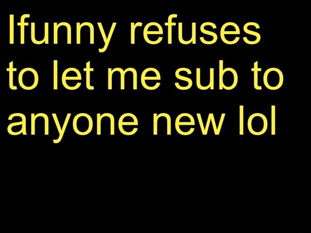 Funny refuses to let me sub to anyone new lol memes