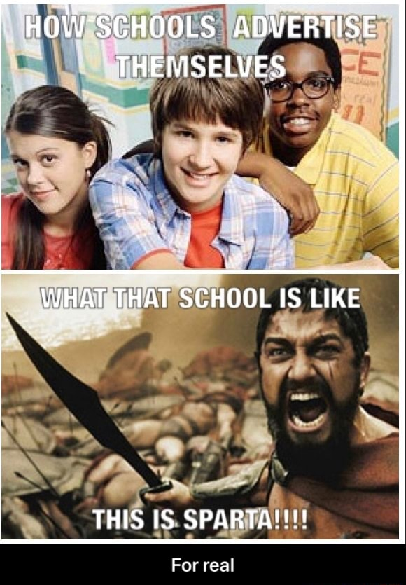 HOW'SCHOOLS ADVERTISE THEMSELVES WHAT THAT SCHOOL IS LIKE THIS IS SPARTA  For real  For real memes