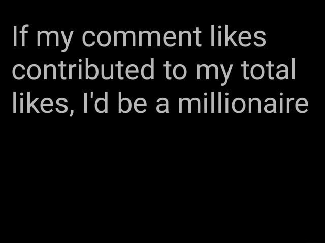 If my comment likes contributed to my total likes, I'd be a millionaire memes