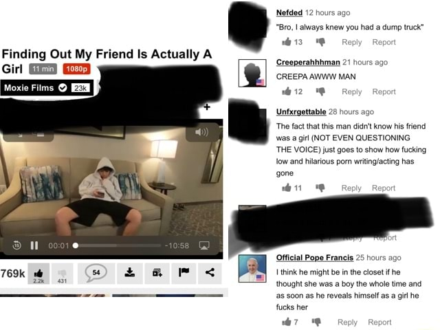 12 hours ago Bro, I always knew you had a dump truck Creeperahhhman 21 hours ago CREEPA AWWW MAN Finding Out My Friend Is Actually A Gil Moxie Films  RK Rep Unfxrgettable 28 hours ago The fact that this man didn't know his friend was a girl NOT EVEN QUESTIONING THE VOICE just goes to show how fucking Jow and hitarious porn has gone Official Pope Francis 25 hours ago 769k think he might be in the closet if he thought she was a boy the whole time and as soon as he reveals himself as a git he fucks her Or Re memes