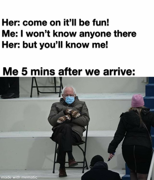 Her come on it'll be fun Me I won't know anyone there Her but you'll know me Me mins after we arrive made with memes
