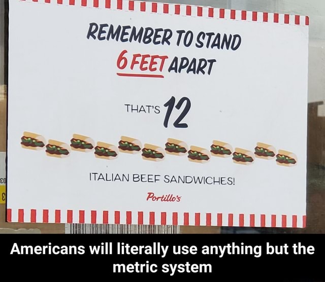 REMEMBER To STAND APART 12 Ss ITALIAN BEEF SANDWICHES Portillo's Americans will literally use anything but the metric system  Americans will literally use anything but the metric system memes