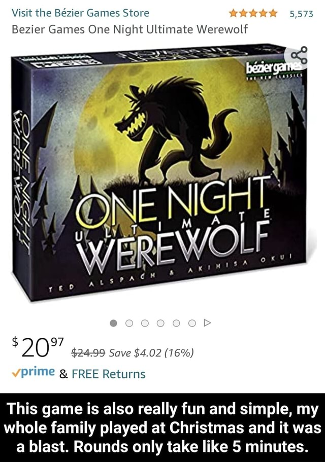 Visit the Bezier Games Store Bezier Games One Night Ultimate Werewolf $ 97 $2499 Save $4.02 16% prime FREE Returns This game is also really fun and simple, my whole family played at Christmas and it was a blast. Rounds only take like 5 minutes.  This game is also really fun and simple, my whole family played at Christmas and it was a blast. Rounds only take like 5 minutes memes