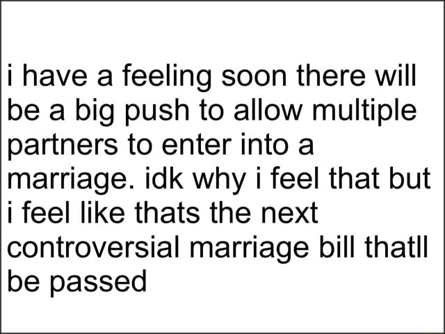 I have a feeling soon there will be a big push to allow multiple partners to enter into a marriage. idk why i feel that but i feel like thats the next controversial marriage bill thatll be passed memes