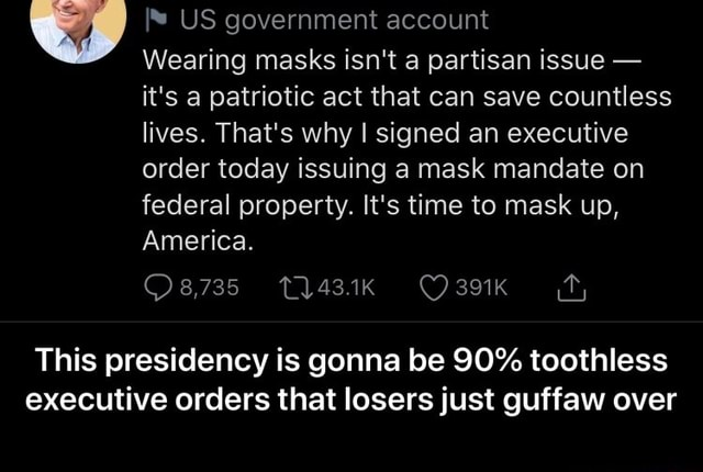 US government account Wearing masks isn't a partisan issue  it's a patriotic act that can save countless lives. That's why I signed an executive order today issuing a mask mandate on federal property. It's time to mask up, America. 391K This presidency is gonna be 90% toothless executive orders that losers just guffaw over  This presidency is gonna be 90% toothless executive orders that losers just guffaw over memes
