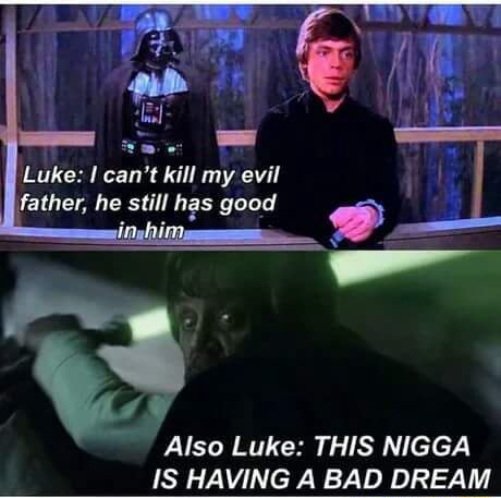Luke can not kill my evil father, he still has good in Also Luke THIS NIGGA IS HAVING A BAD DREAM memes