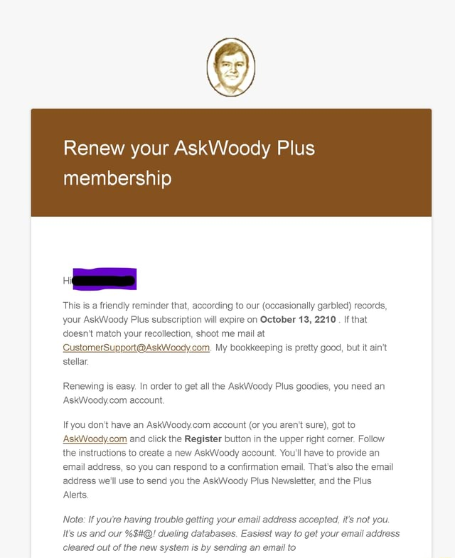 Renew your AskWoody Plus membership This is a friendly reminder that, according to our occasionally garbled records, your AskWoody Plus subscription will expire on October 13, 2210. If that doesn't match your recollection, shoot me mail at My bookkeeping is pretty good, but it ain't stellar. Renewing is easy. In order to get all the AskVVoody Plus goodies, you need an account. If you do not have an account or you aren't sure , got to and click the Register button in the upper right corner. Follow the instructions to create a new AskWoody account. You'll have to provide an email address, so you can respond to a confirmation email. That's also the email address we'll use to send you the AskWoody Plus Newsletter, and the Plus Alerts. Note If you're having trouble getting your email address ac