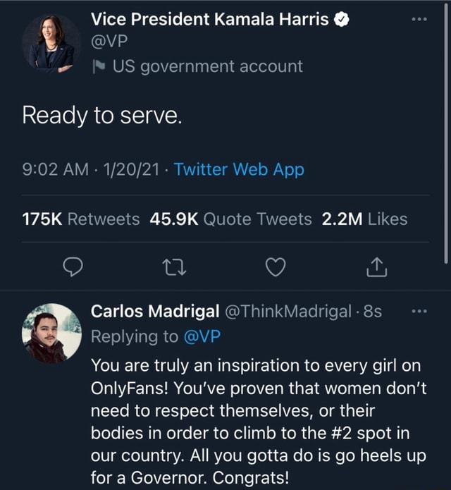 Vice President Kamala Harris  vP US government account Ready to serve. 175K 45.9K 2.2M Carlos Madrigal ThinkMadrigal Replying to VP You are truly an inspiration to every girl on OnlyFans You've proven that women do not need to respect themselves, or their bodies in order to climb to the 2 spot in our country. All you gotta do is go heels up for a Governor. Congrats memes