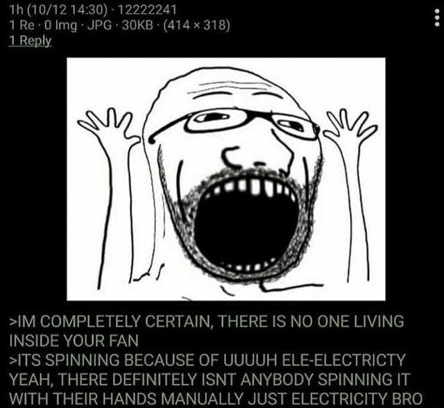 12222241 1 Re lmg  JPG 30KB  414. x 318 Reply IM COMPLETELY CERTAIN, THERE IS NO ONE LIVING INSIDE YOUR FAN ITS SPINNING BECAUSE OF UUUUH ELE ELECTRICTY YEAH, THERE DEFINITELY ISNT ANYBODY SPINNING IT WITH THEIR HANDS MANUALLY JUST ELECTRICITY BRO memes