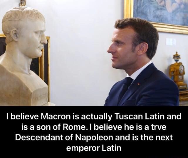 I believe Macron is actually Tuscan Latin and is a son of Rome. I believe he is a trve Descendant of Napoleon and is the next emperor Latin  I believe Macron is actually Tuscan Latin and is a son of Rome. I believe he is a trve Descendant of Napoleon and is the next emperor Latin meme