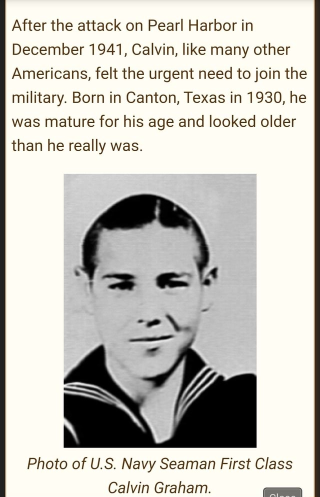 After the attack on Pearl Harbor in December 1941, Calvin, like many other Americans, felt the urgent need to join the military. Born in Canton, Texas in 1930, he was mature for his age and looked older than he really was. if Photo of U.S. Navy Seaman First Class Calvin Graham memes