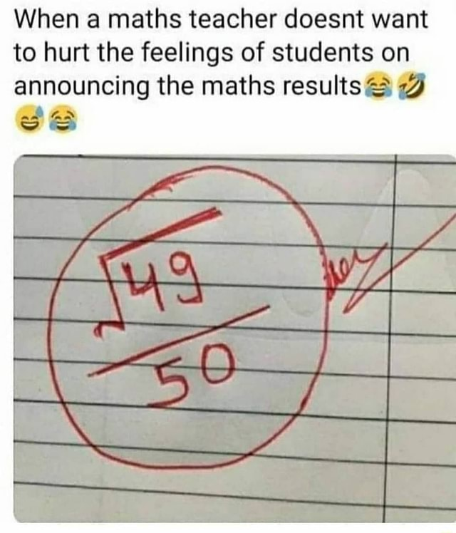 When maths teacher doesnt want to hurt the feelings of students on announcing the maths results iL meme