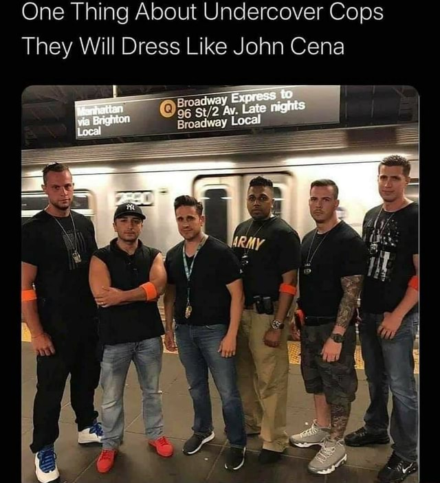 One Thing About Undercover Cops They Will Dress Like John Cena Express ray Local memes