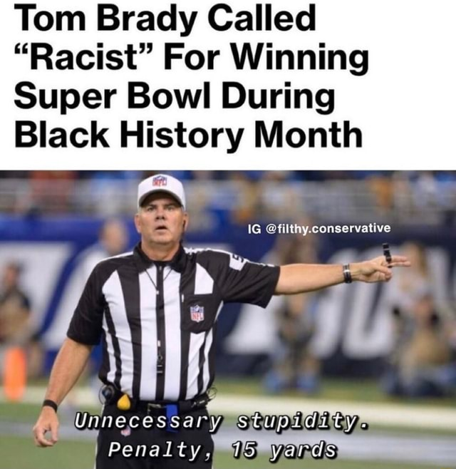Tom Brady Called Racist For Winning Super Bowl During Black History Month IG conservative Unnecessary stupidity. Penalty. yards memes
