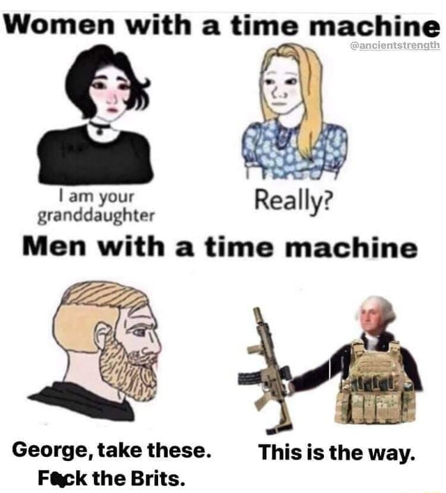 Women with a time machine am your granddaughter am Real ys Men with a time machine George, take these. This is the way. ak the Brits meme