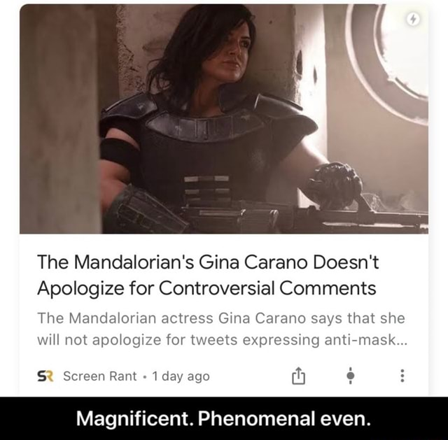 The Mandalorian's Gina Carano Doesn't Apologize for Controversial Comments The Mandalorian actress Gina Carano says that she will not apologize for tweets expressing anti mask Screen Rant 1 day ago Magnificent. Phenomenal even. Magnificent. Phenomenal even memes