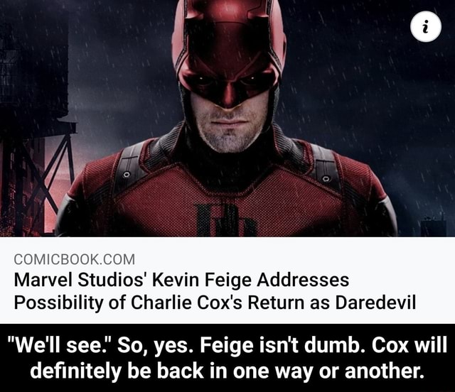 OM Marvel Studios Kevin Feige Addresses Possibility of Charlie Cox's Return as Daredevil We'll see. So, yes. Feige isn't dumb. Cox will definitely be back in one way or another. We'll see. So, yes. Feige isn't dumb. Cox will definitely be back in one way or another meme