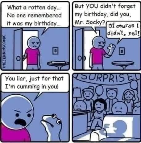 What a rotten day But YOU didn't forget No one remembered II my birthday, did you, it was my birthday Mr. Socky, You har, yust for that T'm you meme