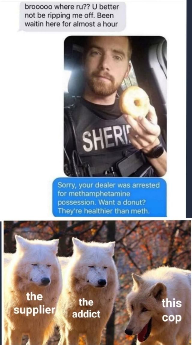 Brooooo where ru  U better not be ripping me off. Been waitin here for almost a hour Sorry, your dealer was arrested for methamphetamine possession Want a donut They re healthier than meth the the this addict cop memes