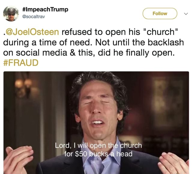 ImpeachTrump socaltrav Follow  JoelOsteen refused to open his church during a time of need. Not until the backlash on social media  and  this, did he finally open. FRAUD Lord, lwill open the cnuren for $5 bucks a head memes