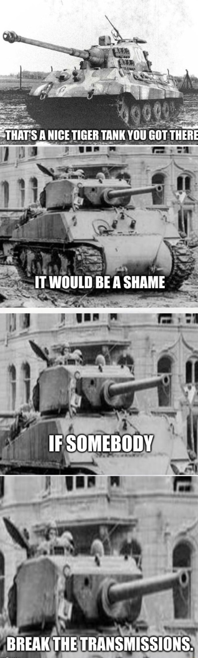 THAT'S A NICE TIGER TANK YOU GOT THERE IT WOULD BE A SHAME IF SOMEBODY BREAK THE TRANSMISSIONS memes