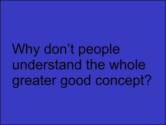 Why do not people understand the whole greater good concept memes