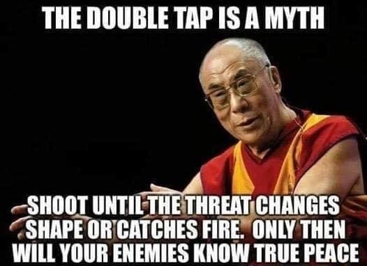THE DOUBLE TAP IS A MYTH SHOOT UNTIL THREAT CHANGES SHAPE OF CATCHES FIRE. ONLY THEN WILL YOUR ENEMIES KNOW TRUE PEACE meme