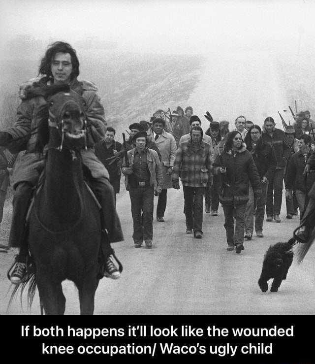 If both happens it'll look like the wounded knee occupation Waco's ugly child  If both happens it'll look like the wounded knee occupation Waco's ugly child meme