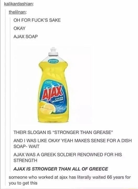 Kalikardashian thelilnan OH FOR FUCK'S SAKE OKAY AJAX SOAP THEIR SLOGAN IS STRONGER THAN GREASE AND I WAS LIKE OKAY YEAH MAKES SENSE FOR A DISH SOAP WAIT AJAX WAS A GREEK SOLDIER RENOWNED FOR HIS STRENGTH AJAX IS STRONGER THAN ALL OF GREECE someone who worked at ajax has literally waited 66 years for you to get this meme