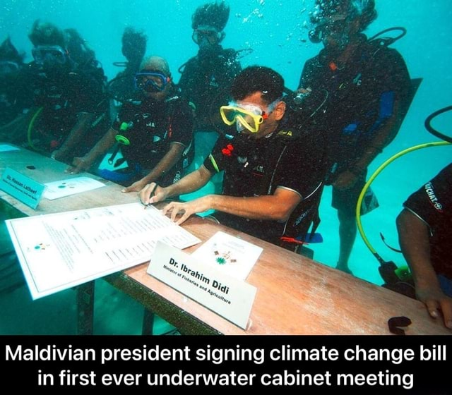 Maldivian president signing climate change bill in first ever underwater cabinet meeting  Maldivian president signing climate change bill in first ever underwater cabinet meeting memes