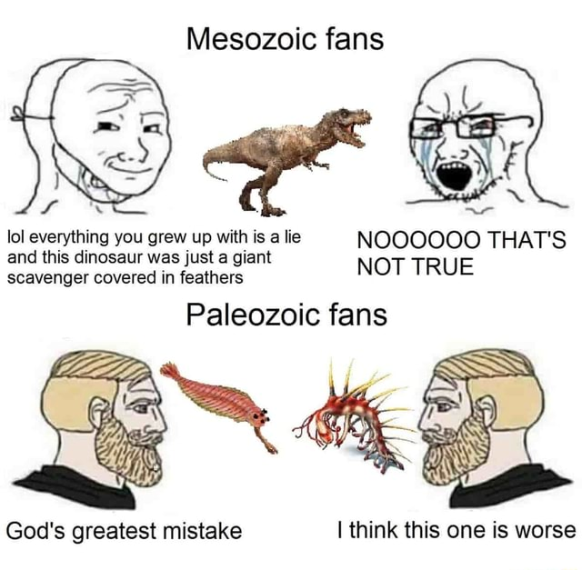 Mesozoic fans lol everything you grew up with is a lie NOOOOOO THAT'S and this dinosaur was just a giant scavenger and this covered dinosaur in feathers was just giant NOT TRUE Paleozoic fans God's greatest mistake I think this one is worse meme