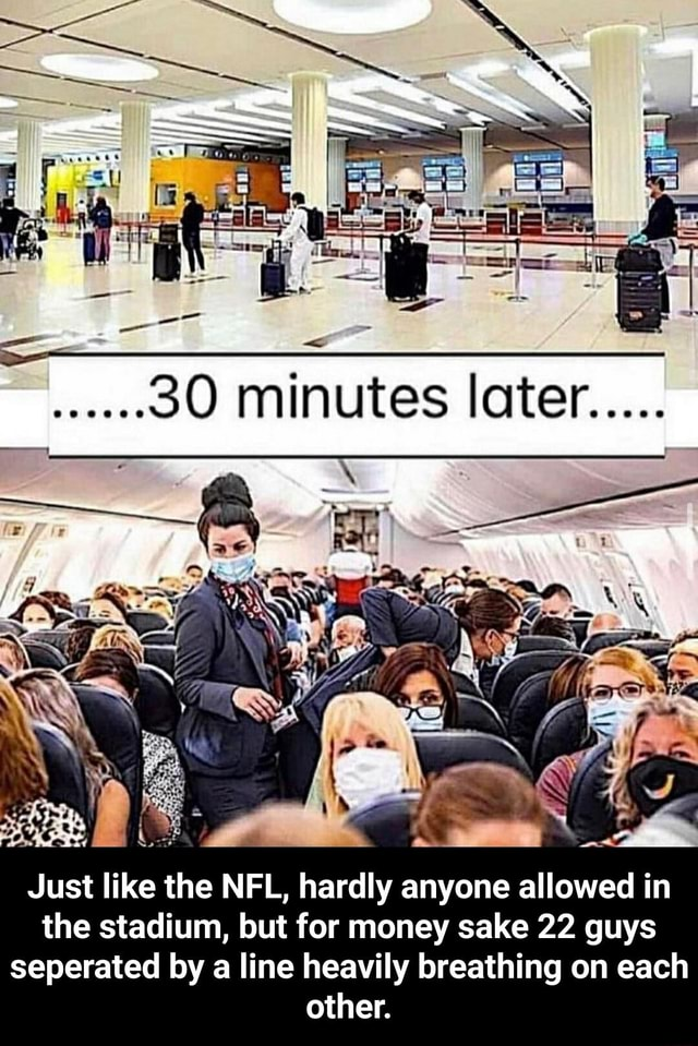 Minutes loter Just like the NFL, hardly anyone allowed in the stadium, but for money sake 22 guys seperated by a line heavily breathing on each other.  Just like the NFL, hardly anyone allowed in the stadium, but for money sake 22 guys seperated by a line heavily breathing on each other memes